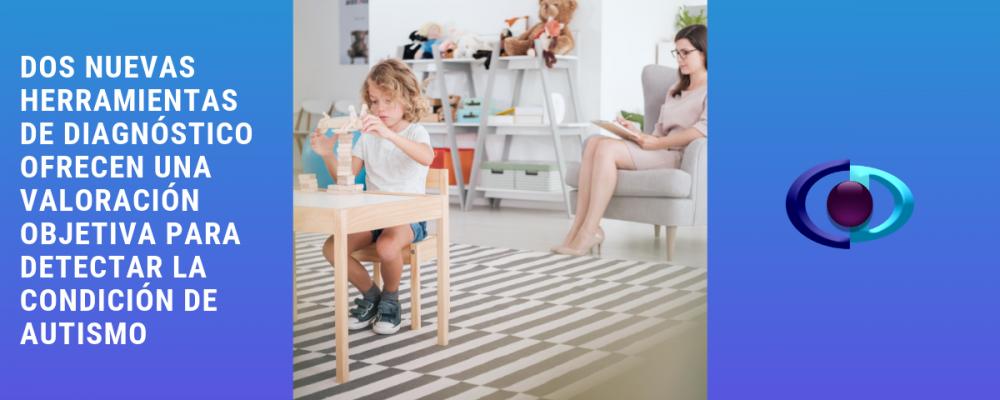 Dos nuevas herramientas de diagnóstico ofrecen una valoración objetiva para detectar la condición de autismo